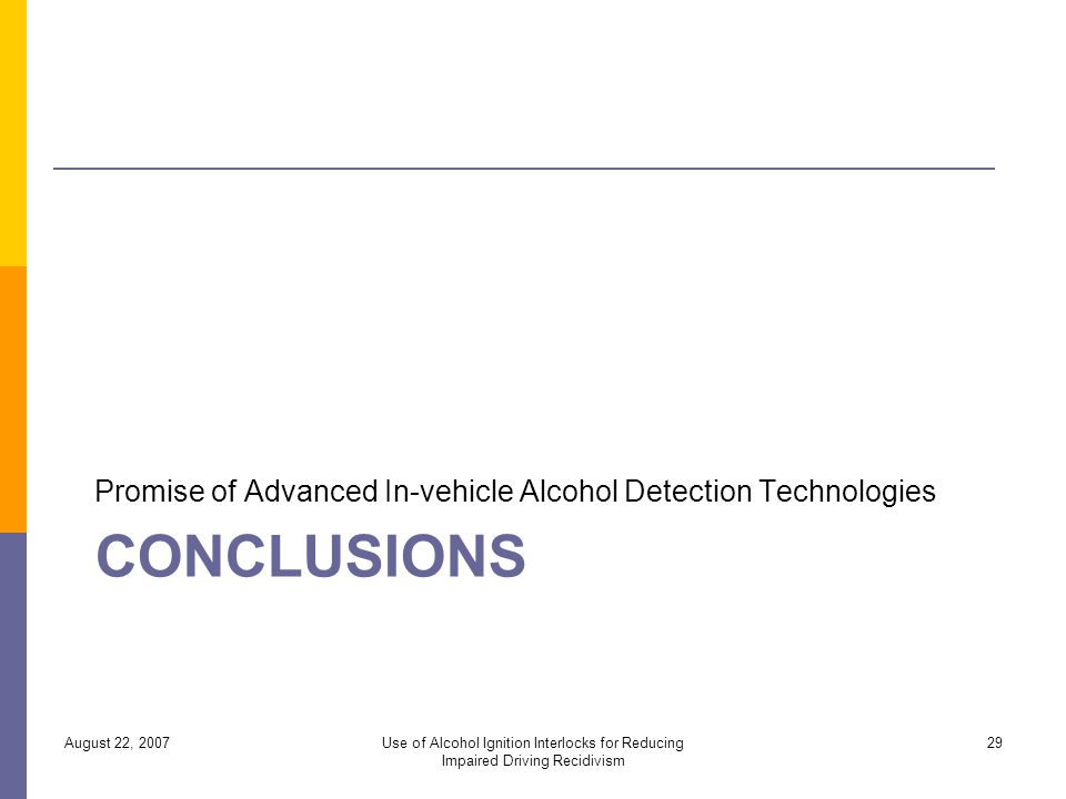 CONCLUSIONS Promise of Advanced In-vehicle Alcohol Detection Technologies August 22, 2007Use of Alcohol Ignition Interlocks for Reducing Impaired Driving Recidivism 29