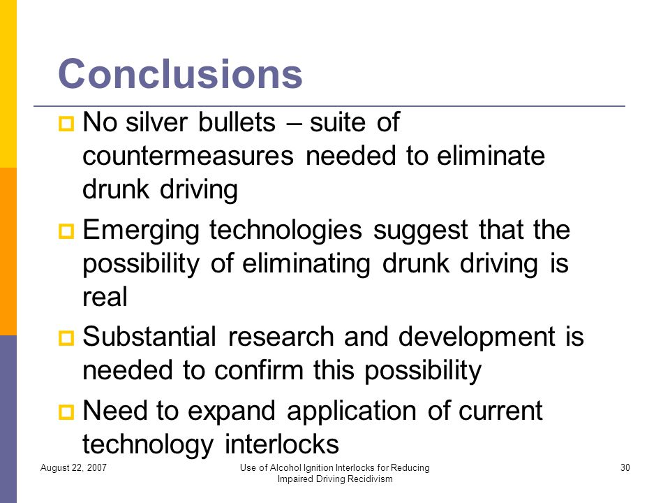 Conclusions No silver bullets – suite of countermeasures needed to eliminate drunk driving Emerging technologies suggest that the possibility of eliminating drunk driving is real Substantial research and development is needed to confirm this possibility Need to expand application of current technology interlocks August 22, 2007Use of Alcohol Ignition Interlocks for Reducing Impaired Driving Recidivism 30
