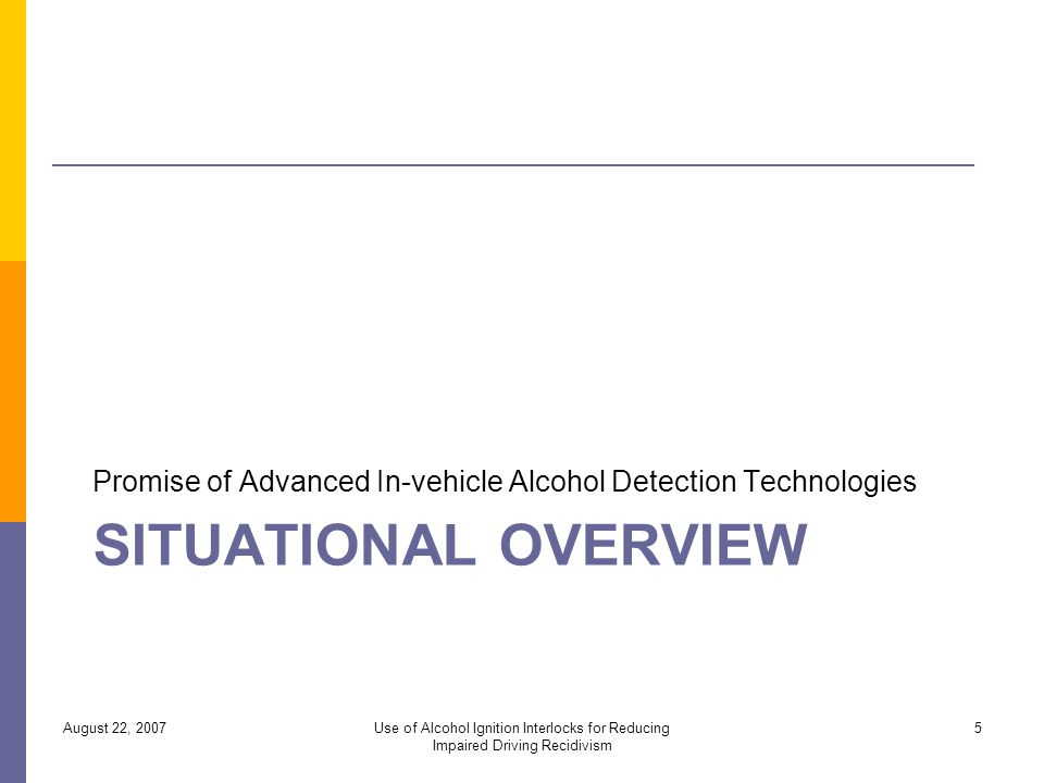 SITUATIONAL OVERVIEW Promise of Advanced In-vehicle Alcohol Detection Technologies August 22, 2007Use of Alcohol Ignition Interlocks for Reducing Impaired Driving Recidivism 5