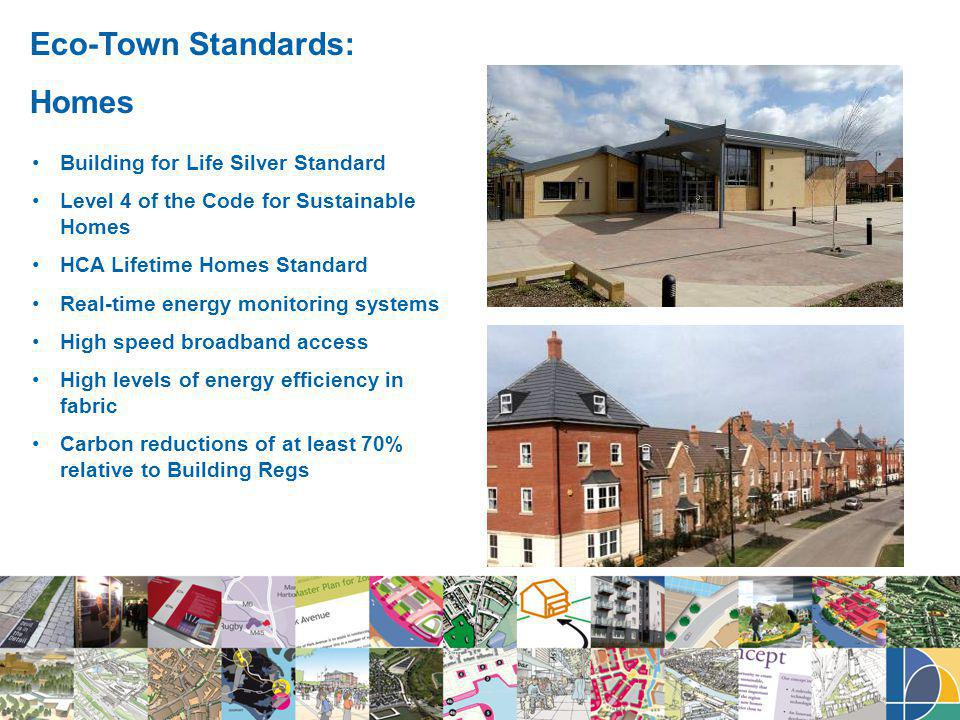 Eco-Town Standards: Homes Building for Life Silver Standard Level 4 of the Code for Sustainable Homes HCA Lifetime Homes Standard Real-time energy monitoring systems High speed broadband access High levels of energy efficiency in fabric Carbon reductions of at least 70% relative to Building Regs