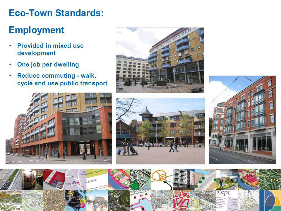 Eco-Town Standards: Employment Provided in mixed use development One job per dwelling Reduce commuting - walk, cycle and use public transport