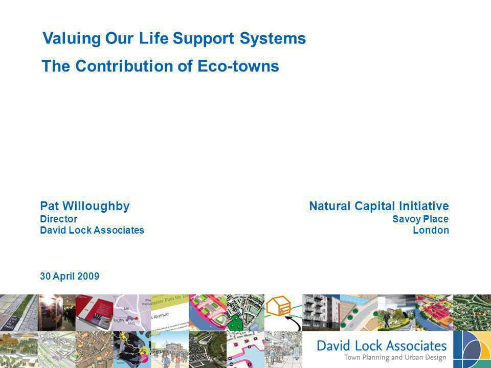 Pat Willoughby Director David Lock Associates 30 April 2009 Valuing Our Life Support Systems The Contribution of Eco-towns Natural Capital Initiative Savoy Place London