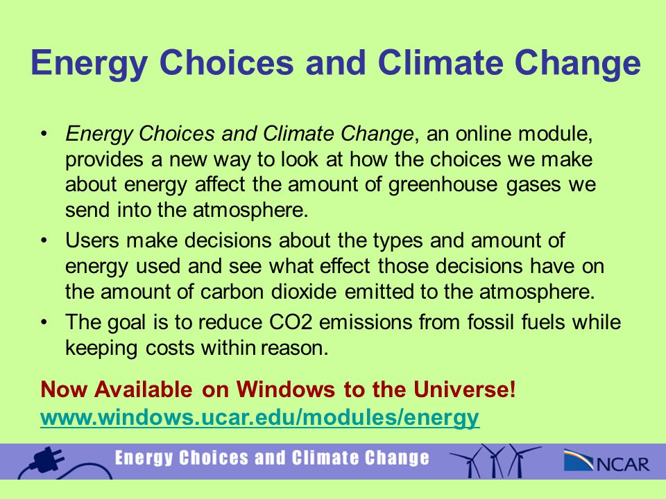 Energy Choices and Climate Change Energy Choices and Climate Change, an online module, provides a new way to look at how the choices we make about energy affect the amount of greenhouse gases we send into the atmosphere.