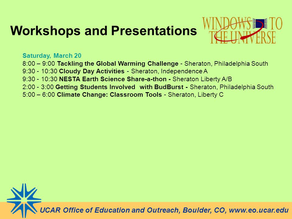 UCAR Office of Education and Outreach, Boulder, CO, www.eo.ucar.edu Workshops and Presentations Saturday, March 20 8:00 – 9:00 Tackling the Global Warming Challenge - Sheraton, Philadelphia South 9:30 - 10:30 Cloudy Day Activities - Sheraton, Independence A 9:30 - 10:30 NESTA Earth Science Share-a-thon - Sheraton Liberty A/B 2:00 - 3:00 Getting Students Involved with BudBurst - Sheraton, Philadelphia South 5:00 – 6:00 Climate Change: Classroom Tools - Sheraton, Liberty C