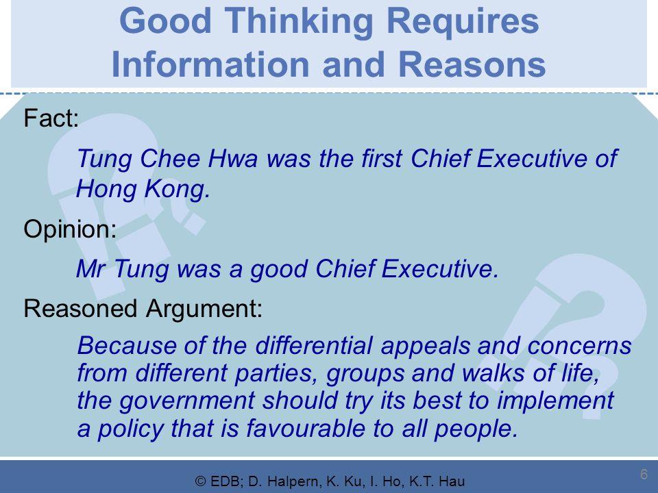 ? ? ! ? ? ! © EDB; D. Halpern, K. Ku, I. Ho, K.T. Hau 6 Good Thinking Requires Information and Reasons Fact: Tung Chee Hwa was the first Chief Executi