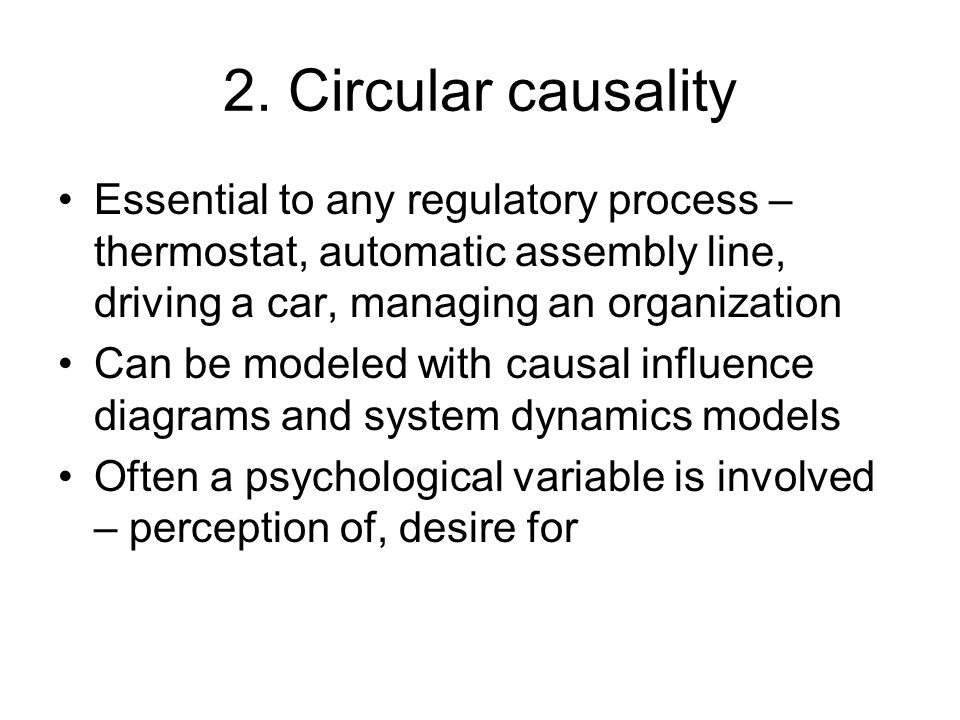 2. Circular causality Essential to any regulatory process – thermostat, automatic assembly line, driving a car, managing an organization Can be modele