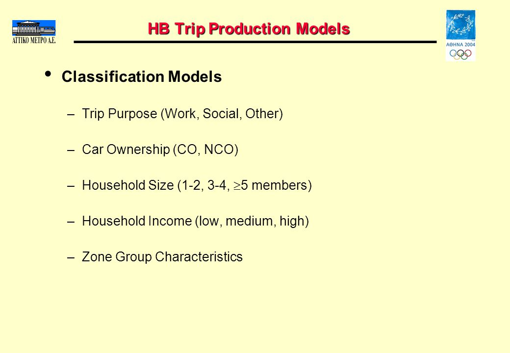 HB Trip Production Models Classification Models –Trip Purpose (Work, Social, Other) –Car Ownership (CO, NCO) –Household Size (1-2, 3-4, 5 members) –Household Income (low, medium, high) –Zone Group Characteristics