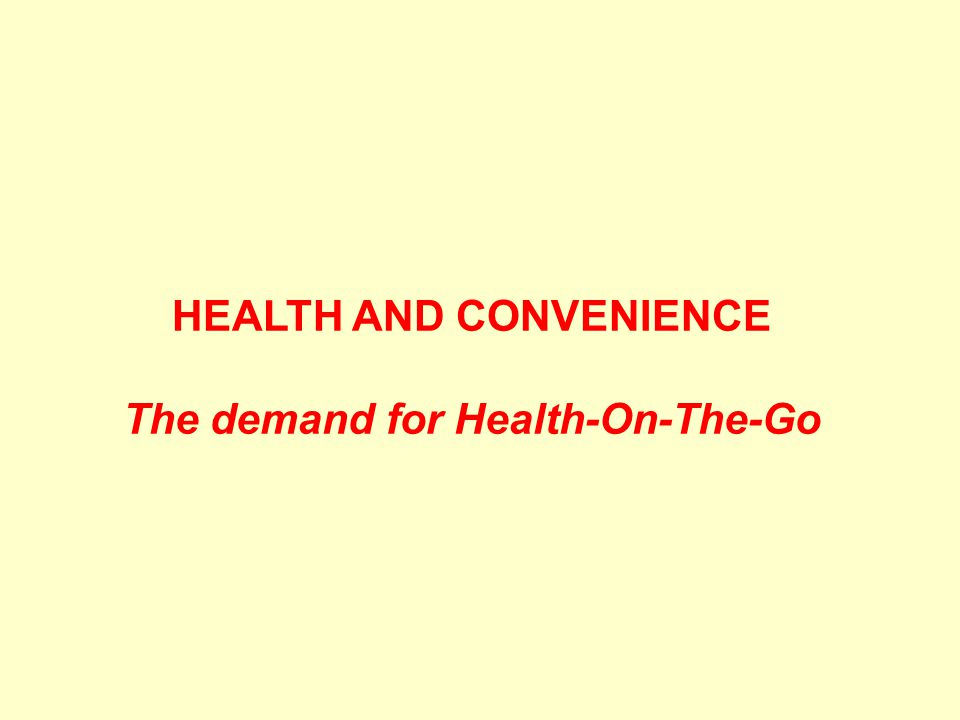 HEALTH AND CONVENIENCE The demand for Health-On-The-Go