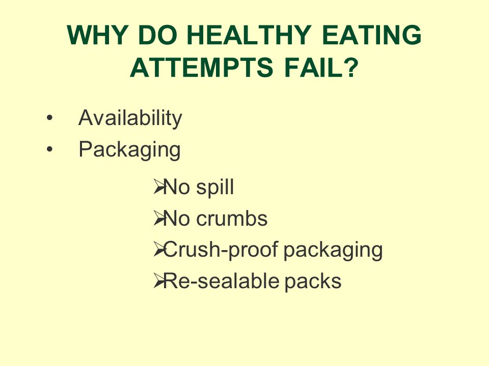 WHY DO HEALTHY EATING ATTEMPTS FAIL? Availability Packaging No spill No crumbs Crush-proof packaging Re-sealable packs