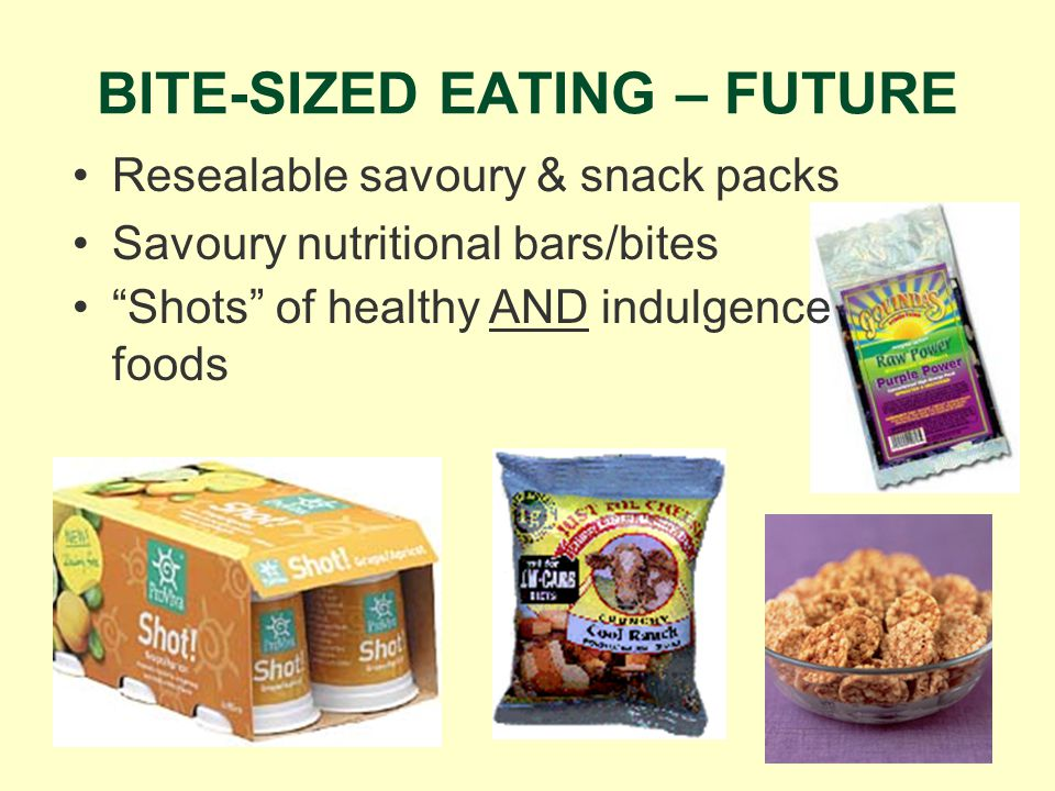 BITE-SIZED EATING – FUTURE Resealable savoury & snack packs Savoury nutritional bars/bites Shots of healthy AND indulgence foods