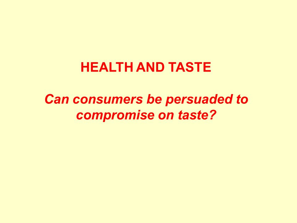 HEALTH AND TASTE Can consumers be persuaded to compromise on taste?