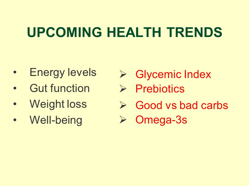 UPCOMING HEALTH TRENDS Glycemic Index Energy levels Gut function Weight loss Well-being Prebiotics Good vs bad carbs Omega-3s