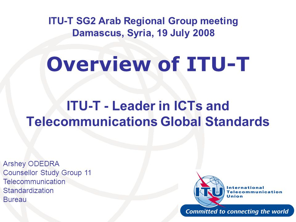 ITU-T SG2 Arab Regional Group meeting Damascus, Syria 19 July 2008 12 ITU-T hot topics Next generation network (NGN), IPTV Home networking Cybersecurity & identity management (IdM) Ubiquitous networks Next generation multimedia conferencing, videocoding Broadband access and transport network, optical fibres Packet based transport Accessibility ICT & climate change