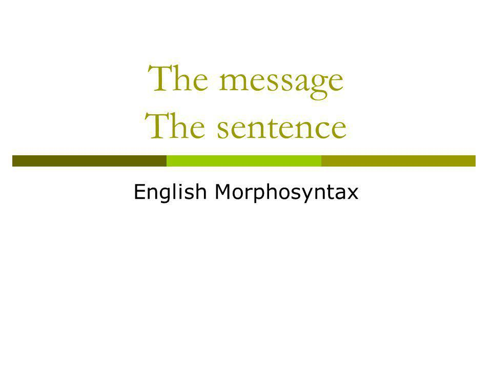 The skeleton of the message Traditionally, the clause (or simple sentence) is divided into two basic units, Subject and Predicate.