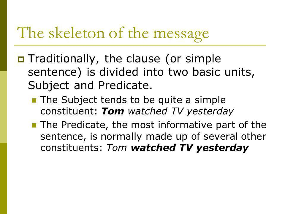 The skeleton of the message Traditionally, the clause (or simple sentence) is divided into two basic units, Subject and Predicate. The Subject tends t