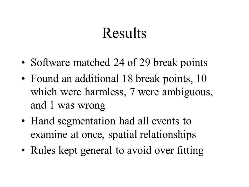 Results Software matched 24 of 29 break points Found an additional 18 break points, 10 which were harmless, 7 were ambiguous, and 1 was wrong Hand segmentation had all events to examine at once, spatial relationships Rules kept general to avoid over fitting