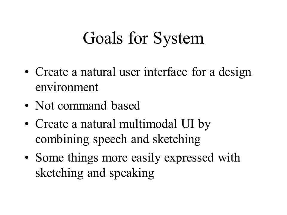 Goals for System Create a natural user interface for a design environment Not command based Create a natural multimodal UI by combining speech and sketching Some things more easily expressed with sketching and speaking