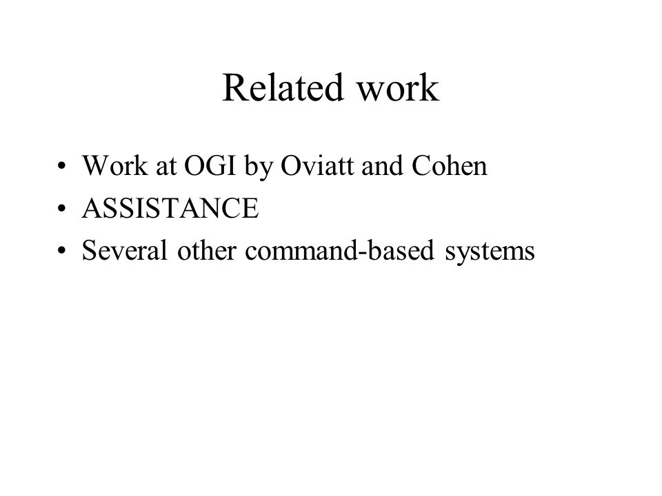 Related work Work at OGI by Oviatt and Cohen ASSISTANCE Several other command-based systems