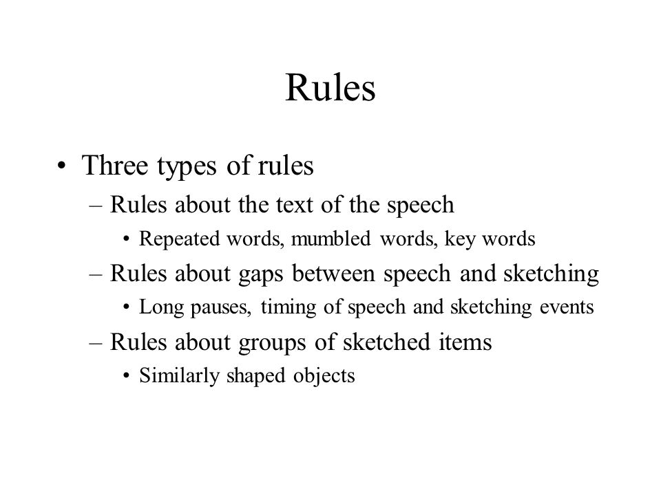 Rules Three types of rules –Rules about the text of the speech Repeated words, mumbled words, key words –Rules about gaps between speech and sketching Long pauses, timing of speech and sketching events –Rules about groups of sketched items Similarly shaped objects