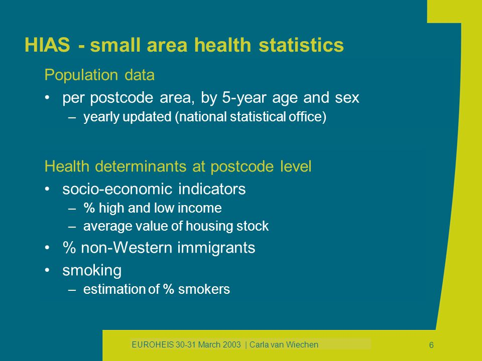 EUROHEIS 30-31 March 2003 | Carla van Wiechen 16 HIAS - small area health statistics Resuming ingredients to get started further development of aggregated health determinants search for solutions to constraints further exploration of exposure co-variables Thank you for your attention!