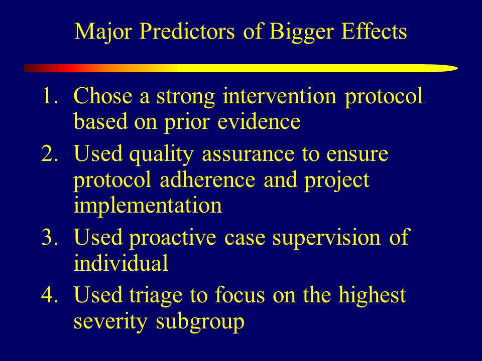 Major Predictors of Bigger Effects 1.Chose a strong intervention protocol based on prior evidence 2.Used quality assurance to ensure protocol adherence and project implementation 3.Used proactive case supervision of individual 4.Used triage to focus on the highest severity subgroup