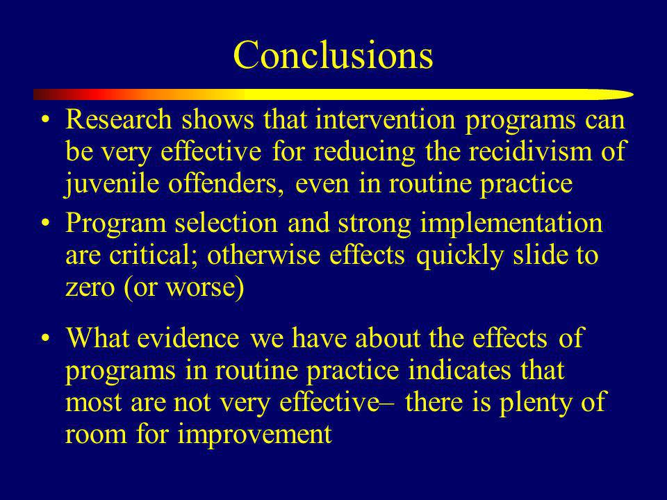 Conclusions Research shows that intervention programs can be very effective for reducing the recidivism of juvenile offenders, even in routine practice Program selection and strong implementation are critical; otherwise effects quickly slide to zero (or worse) What evidence we have about the effects of programs in routine practice indicates that most are not very effective– there is plenty of room for improvement
