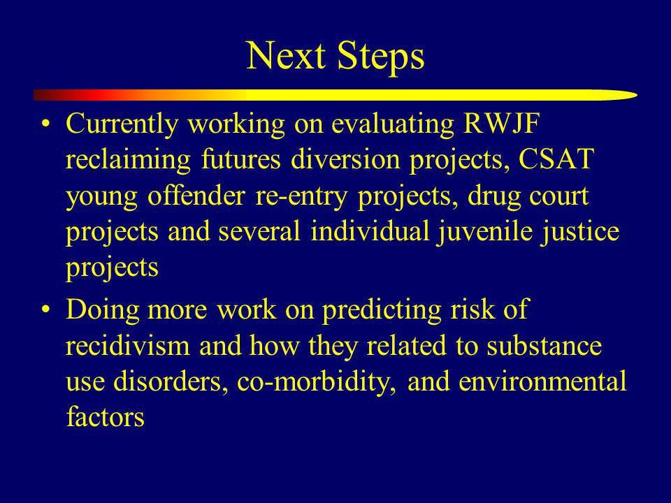 Next Steps Currently working on evaluating RWJF reclaiming futures diversion projects, CSAT young offender re-entry projects, drug court projects and several individual juvenile justice projects Doing more work on predicting risk of recidivism and how they related to substance use disorders, co-morbidity, and environmental factors