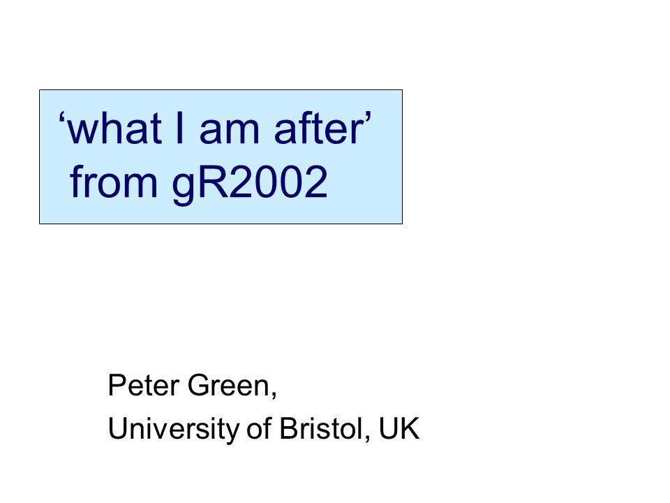 what I am after from gR2002 Peter Green, University of Bristol, UK