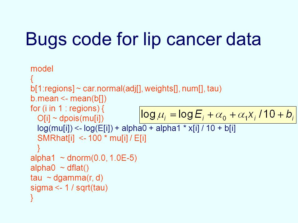 Bugs code for lip cancer data model { b[1:regions] ~ car.normal(adj[], weights[], num[], tau) b.mean <- mean(b[]) for (i in 1 : regions) { O[i] ~ dpois(mu[i]) log(mu[i]) <- log(E[i]) + alpha0 + alpha1 * x[i] / 10 + b[i] SMRhat[i] <- 100 * mu[i] / E[i] } alpha1 ~ dnorm(0.0, 1.0E-5) alpha0 ~ dflat() tau ~ dgamma(r, d) sigma <- 1 / sqrt(tau) }