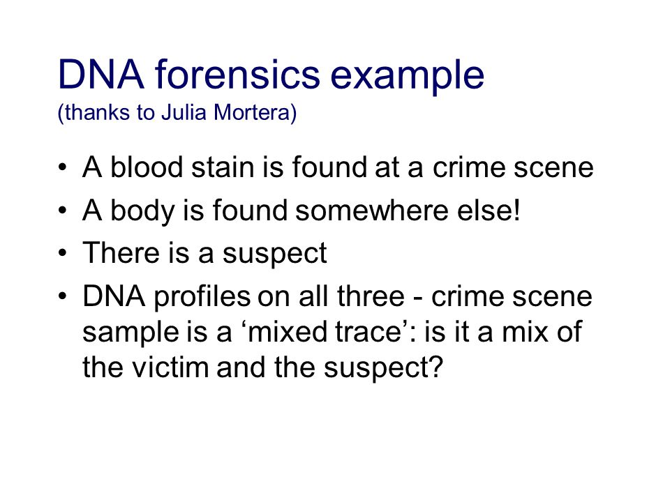 DNA forensics example (thanks to Julia Mortera) A blood stain is found at a crime scene A body is found somewhere else.