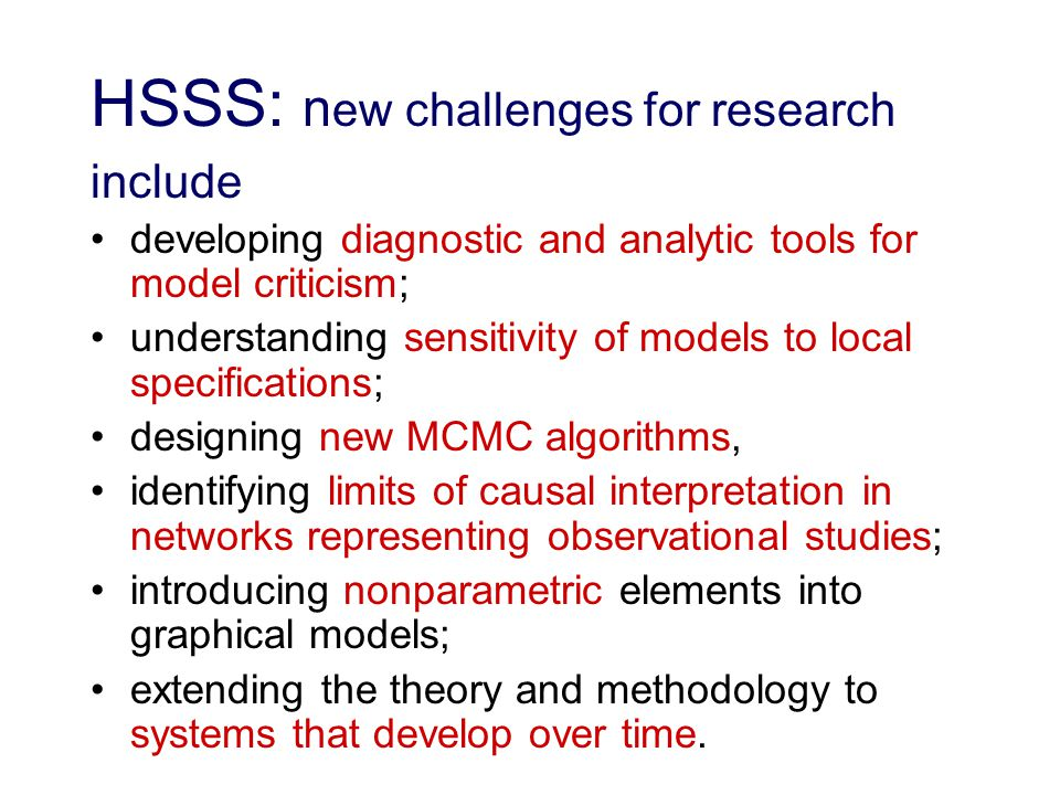 HSSS: n ew challenges for research include developing diagnostic and analytic tools for model criticism; understanding sensitivity of models to local specifications; designing new MCMC algorithms, identifying limits of causal interpretation in networks representing observational studies; introducing nonparametric elements into graphical models; extending the theory and methodology to systems that develop over time.