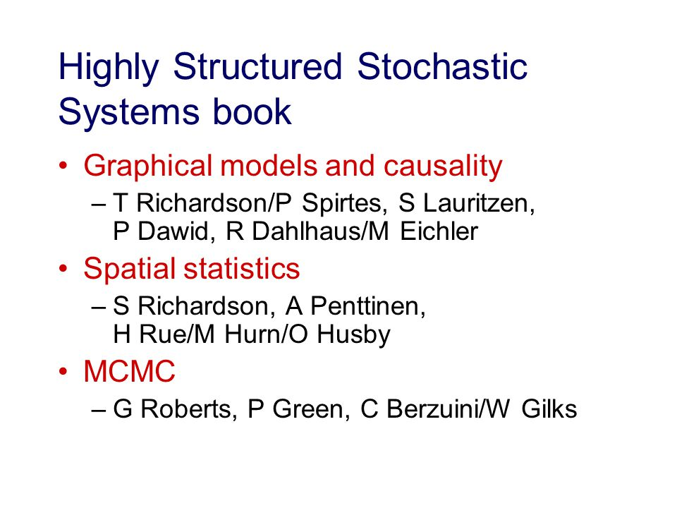 Highly Structured Stochastic Systems book Graphical models and causality –T Richardson/P Spirtes, S Lauritzen, P Dawid, R Dahlhaus/M Eichler Spatial statistics –S Richardson, A Penttinen, H Rue/M Hurn/O Husby MCMC –G Roberts, P Green, C Berzuini/W Gilks