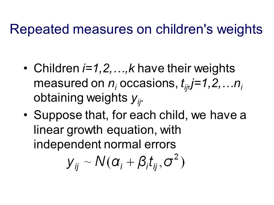 Repeated measures on children s weights Children i=1,2,…,k have their weights measured on n i occasions, t ij,j=1,2,…n i obtaining weights y ij.