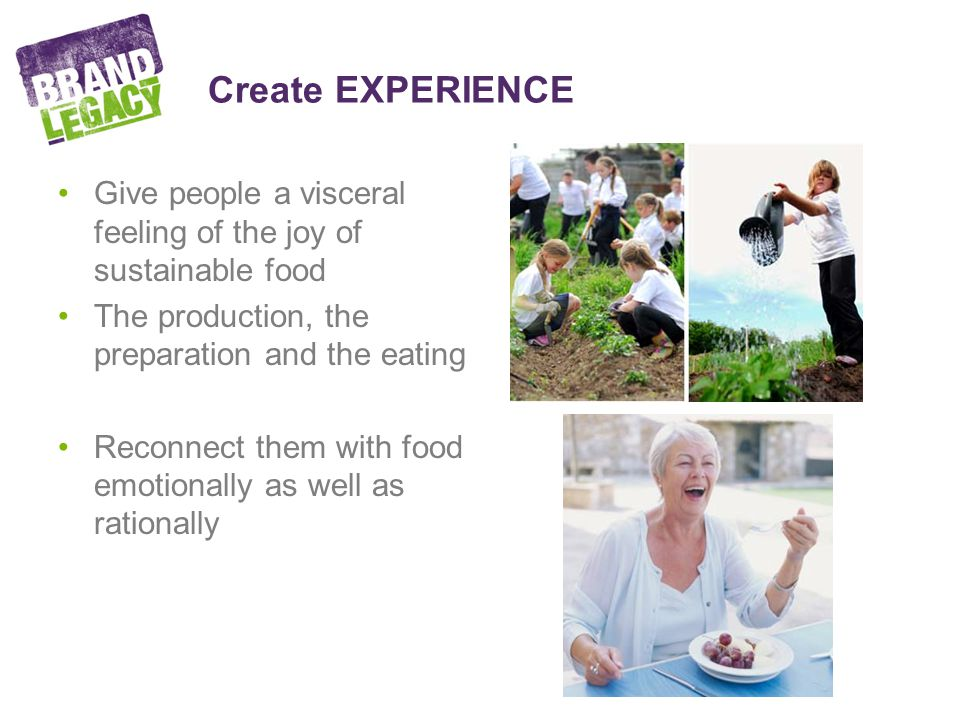 Create EXPERIENCE Give people a visceral feeling of the joy of sustainable food The production, the preparation and the eating Reconnect them with food emotionally as well as rationally