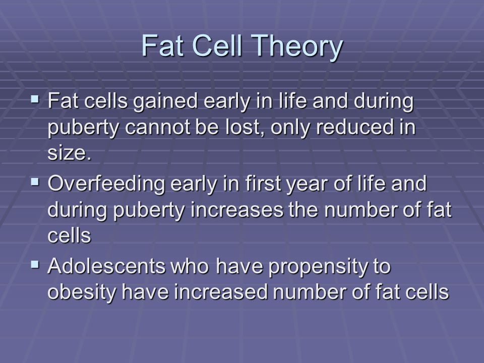 Fat Cell Theory Fat cells gained early in life and during puberty cannot be lost, only reduced in size.