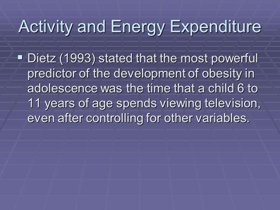 Activity and Energy Expenditure Dietz (1993) stated that the most powerful predictor of the development of obesity in adolescence was the time that a