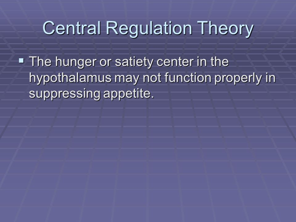Central Regulation Theory The hunger or satiety center in the hypothalamus may not function properly in suppressing appetite.