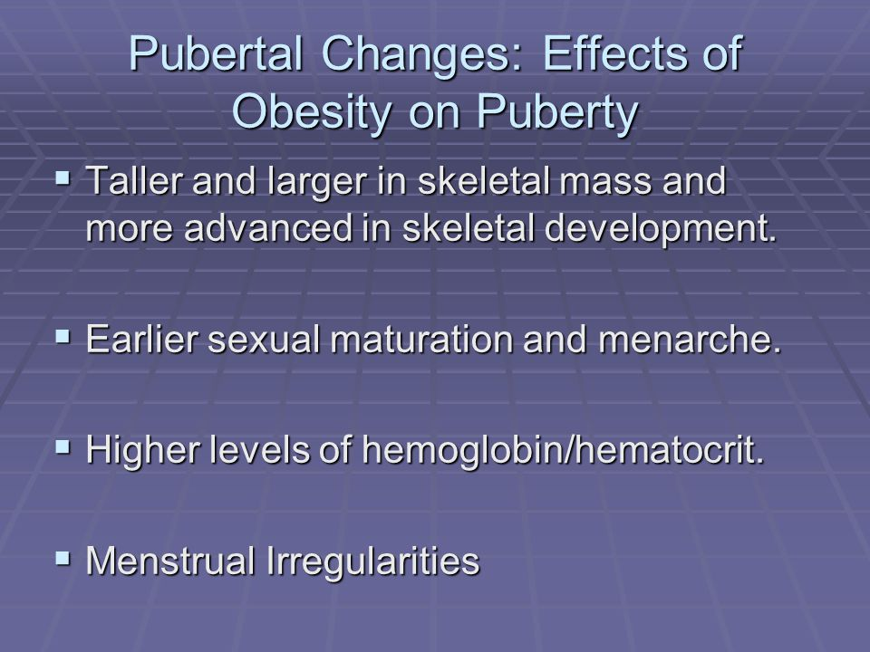 Pubertal Changes: Effects of Obesity on Puberty Taller and larger in skeletal mass and more advanced in skeletal development.
