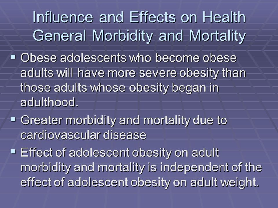 Influence and Effects on Health General Morbidity and Mortality Obese adolescents who become obese adults will have more severe obesity than those adults whose obesity began in adulthood.