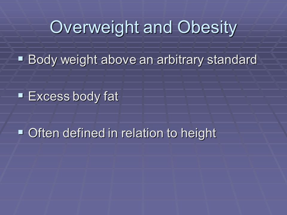 Overweight and Obesity Body weight above an arbitrary standard Body weight above an arbitrary standard Excess body fat Excess body fat Often defined i
