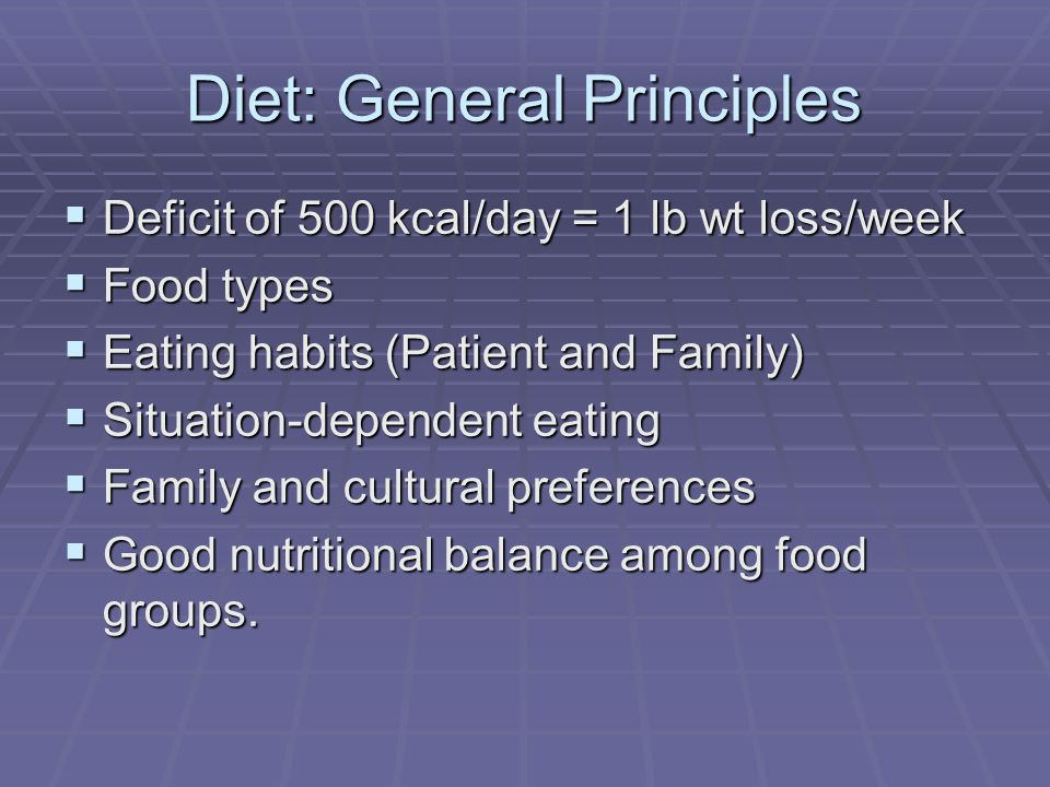 Diet: General Principles Deficit of 500 kcal/day = 1 lb wt loss/week Deficit of 500 kcal/day = 1 lb wt loss/week Food types Food types Eating habits (Patient and Family) Eating habits (Patient and Family) Situation-dependent eating Situation-dependent eating Family and cultural preferences Family and cultural preferences Good nutritional balance among food groups.