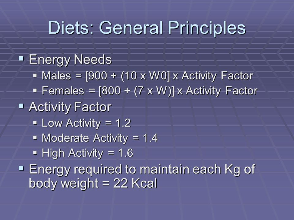 Diets: General Principles Energy Needs Energy Needs Males = [900 + (10 x W0] x Activity Factor Males = [900 + (10 x W0] x Activity Factor Females = [800 + (7 x W)] x Activity Factor Females = [800 + (7 x W)] x Activity Factor Activity Factor Activity Factor Low Activity = 1.2 Low Activity = 1.2 Moderate Activity = 1.4 Moderate Activity = 1.4 High Activity = 1.6 High Activity = 1.6 Energy required to maintain each Kg of body weight = 22 Kcal Energy required to maintain each Kg of body weight = 22 Kcal