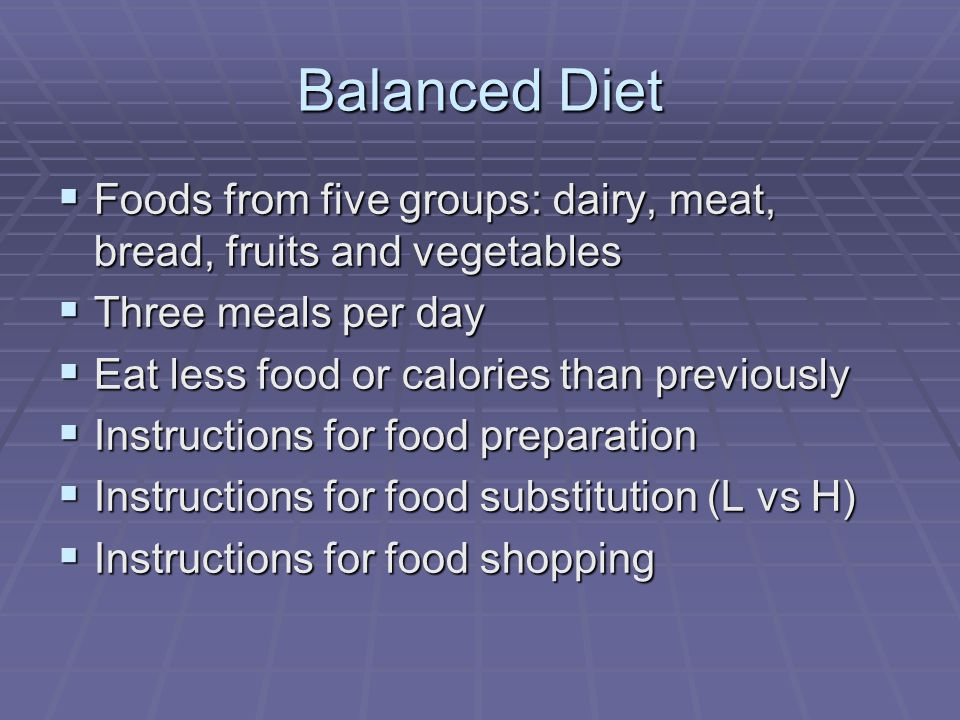 Balanced Diet Foods from five groups: dairy, meat, bread, fruits and vegetables Foods from five groups: dairy, meat, bread, fruits and vegetables Three meals per day Three meals per day Eat less food or calories than previously Eat less food or calories than previously Instructions for food preparation Instructions for food preparation Instructions for food substitution (L vs H) Instructions for food substitution (L vs H) Instructions for food shopping Instructions for food shopping