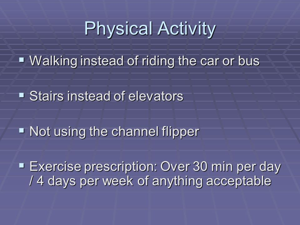 Physical Activity Walking instead of riding the car or bus Walking instead of riding the car or bus Stairs instead of elevators Stairs instead of elevators Not using the channel flipper Not using the channel flipper Exercise prescription: Over 30 min per day / 4 days per week of anything acceptable Exercise prescription: Over 30 min per day / 4 days per week of anything acceptable