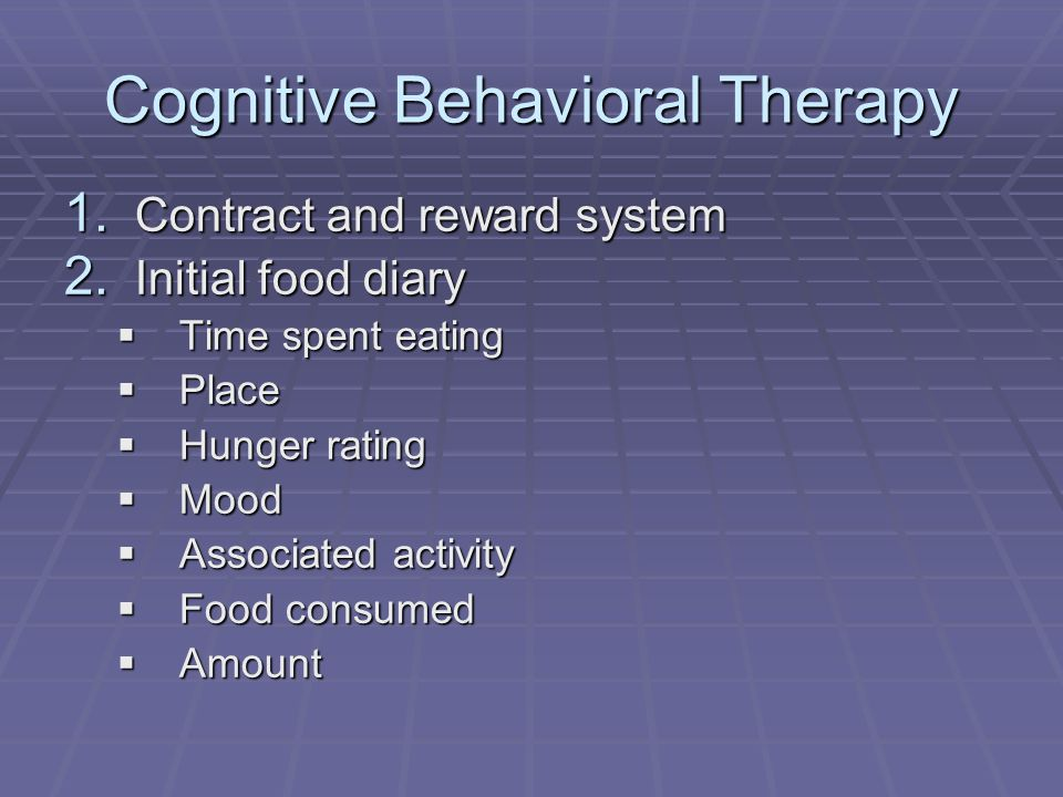 Cognitive Behavioral Therapy 1. Contract and reward system 2. Initial food diary Time spent eating Time spent eating Place Place Hunger rating Hunger
