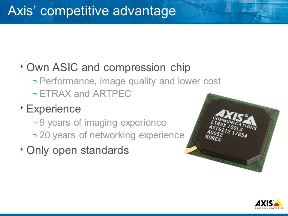 Axis competitive advantage Own ASIC and compression chip ¬ Performance, image quality and lower cost ¬ ETRAX and ARTPEC Experience ¬ 9 years of imaging experience ¬ 20 years of networking experience Only open standards