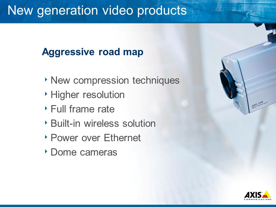 New generation video products Aggressive road map New compression techniques Higher resolution Full frame rate Built-in wireless solution Power over Ethernet Dome cameras