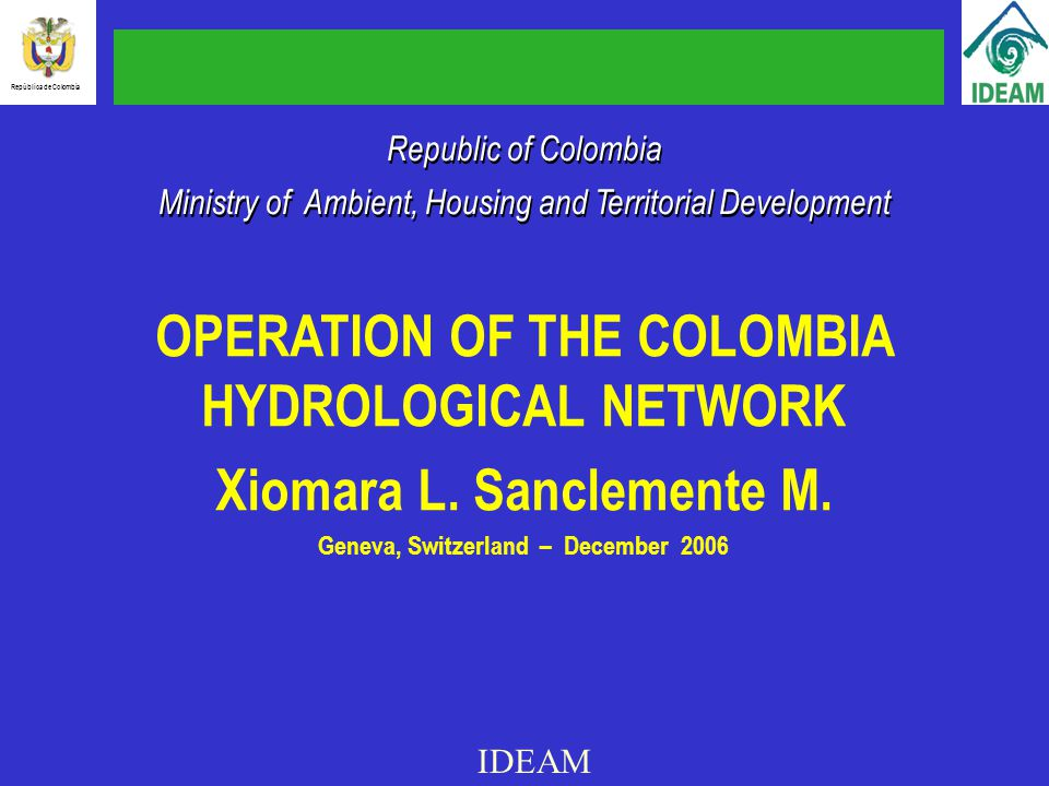 Republic of Colombia Ministry of Ambient, Housing and Territorial Development Republic of Colombia Ministry of Ambient, Housing and Territorial Development OPERATION OF THE COLOMBIA HYDROLOGICAL NETWORK Xiomara L.