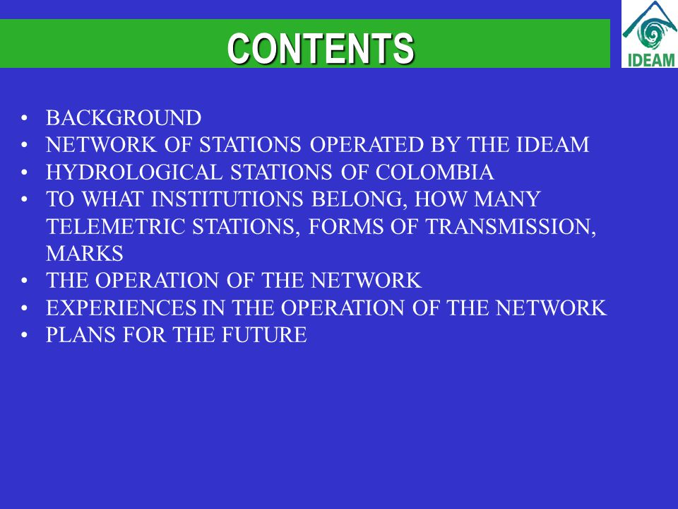 BACKGROUND NETWORK OF STATIONS OPERATED BY THE IDEAM HYDROLOGICAL STATIONS OF COLOMBIA TO WHAT INSTITUTIONS BELONG, HOW MANY TELEMETRIC STATIONS, FORMS OF TRANSMISSION, MARKS THE OPERATION OF THE NETWORK EXPERIENCES IN THE OPERATION OF THE NETWORK PLANS FOR THE FUTURE CONTENTS
