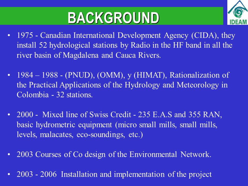 BACKGROUND 1975 - Canadian International Development Agency (CIDA), they install 52 hydrological stations by Radio in the HF band in all the river basin of Magdalena and Cauca Rivers.